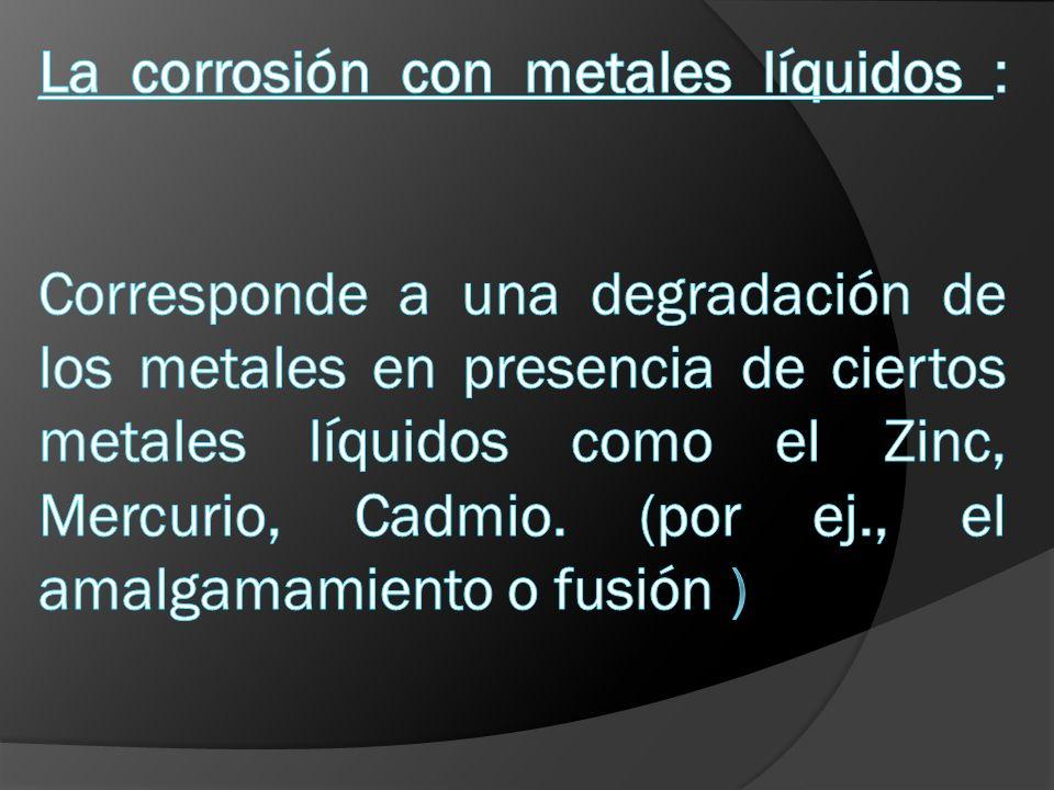 La corrosión con metales líquidos : Corresponde a una degradación de los metales en presencia de ciertos metales líquidos como el Zinc, Mercurio, Cadmio.