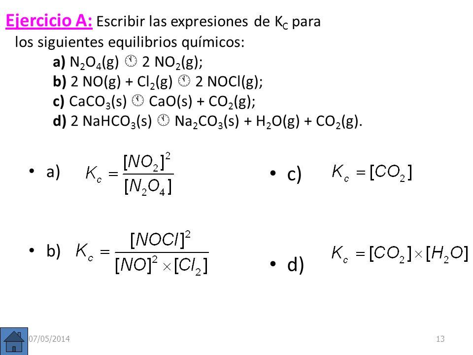 Ejercicio A: Escribir las expresiones de KC para los siguientes equilibrios químicos: a) N2O4(g)  2NO2(g); b) 2 NO(g) + Cl2(g)  2 NOCl(g); c)CaCO3(s)  CaO(s) + CO2(g); d) 2 NaHCO3(s)  Na2CO3(s) + H2O(g) + CO2(g).