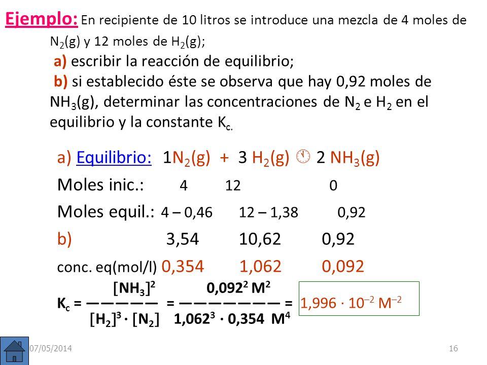 Ejemplo: En recipiente de 10 litros se introduce una mezcla de 4 moles de N2(g) y 12moles de H2(g); a) escribir la reacción de equilibrio; b) si establecido éste se observa que hay 0,92 moles de NH3(g), determinar las concentraciones de N2 e H2 en el equilibrio y la constante Kc.
