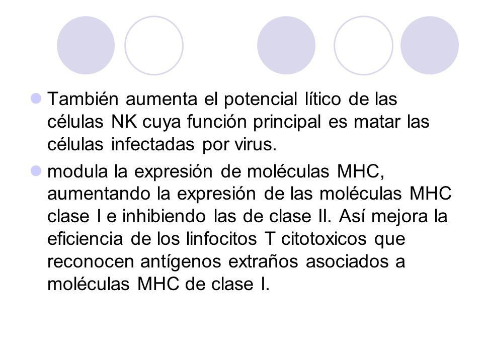 También aumenta el potencial lítico de las células NK cuya función principal es matar las células infectadas por virus.