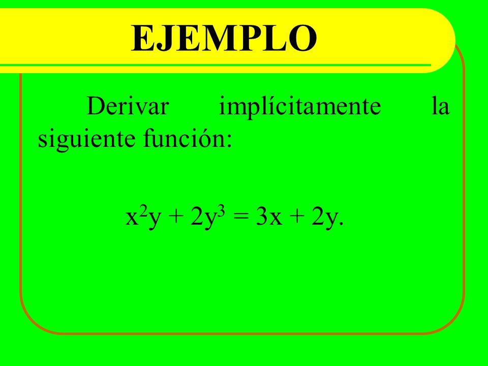 EJEMPLO Derivar implícitamente la siguiente función: x2y + 2y3 = 3x + 2y.