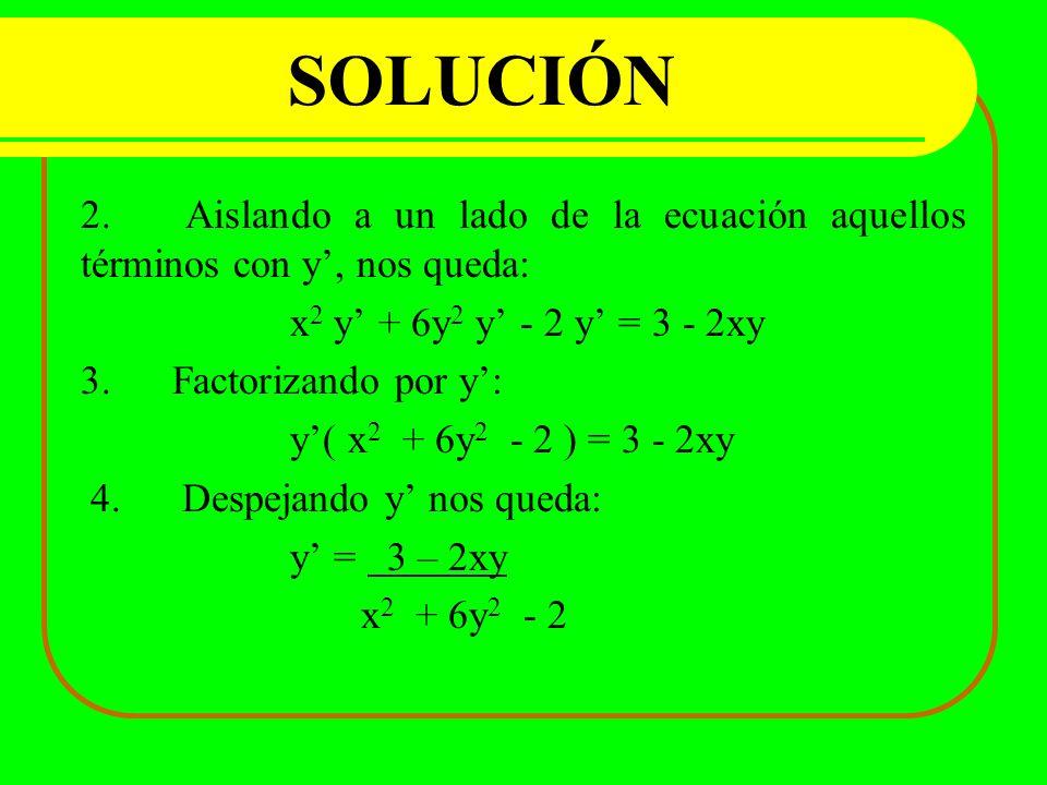 SOLUCIÓN 2. Aislando a un lado de la ecuación aquellos términos con y', nos queda: x2 y' + 6y2 y' - 2 y' = 3 - 2xy.