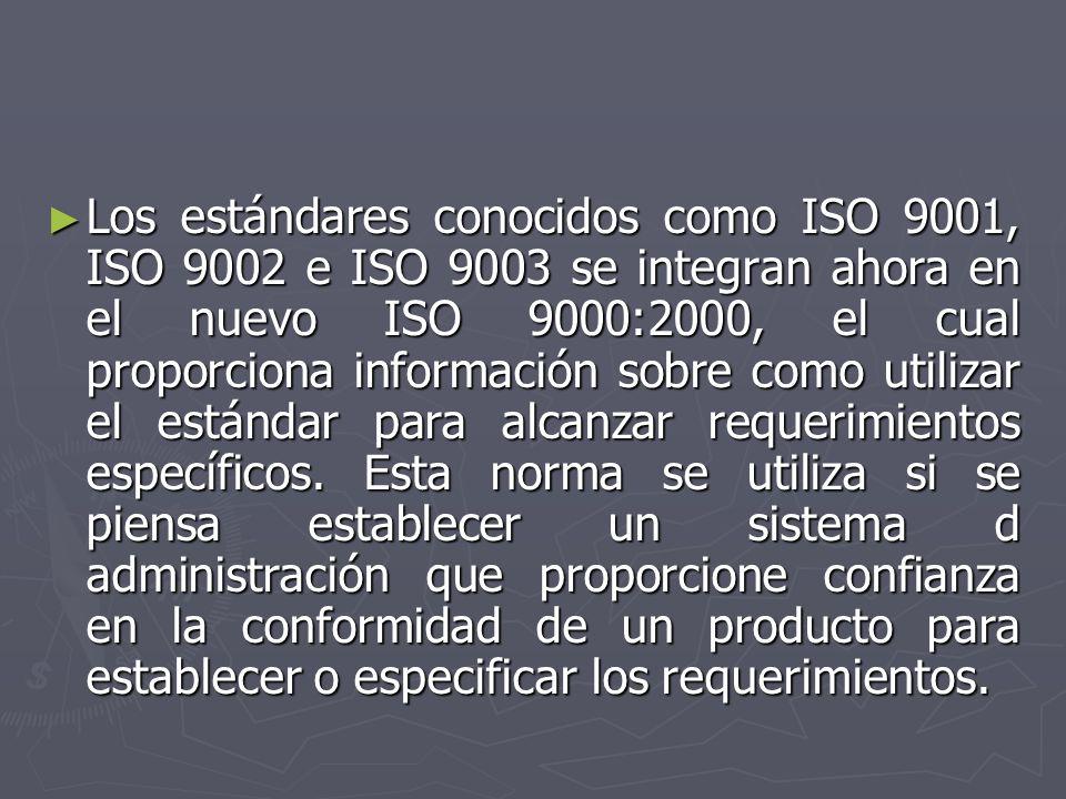 Los estándares conocidos como ISO 9001, ISO 9002 e ISO 9003 se integran ahora en el nuevo ISO 9000:2000, el cual proporciona información sobre como utilizar el estándar para alcanzar requerimientos específicos.