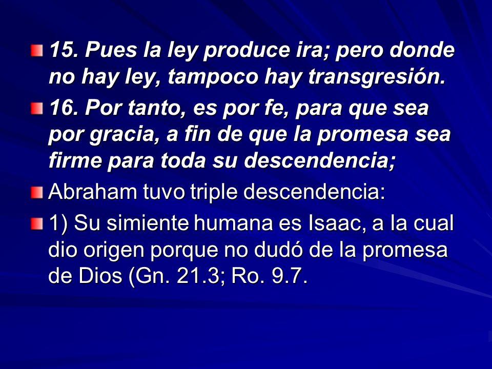 15. Pues la ley produce ira; pero donde no hay ley, tampoco hay transgresión.
