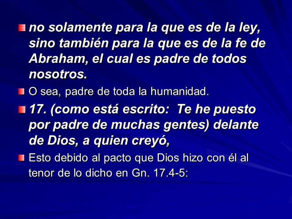 no solamente para la que es de la ley, sino también para la que es de la fe de Abraham, el cual es padre de todos nosotros.