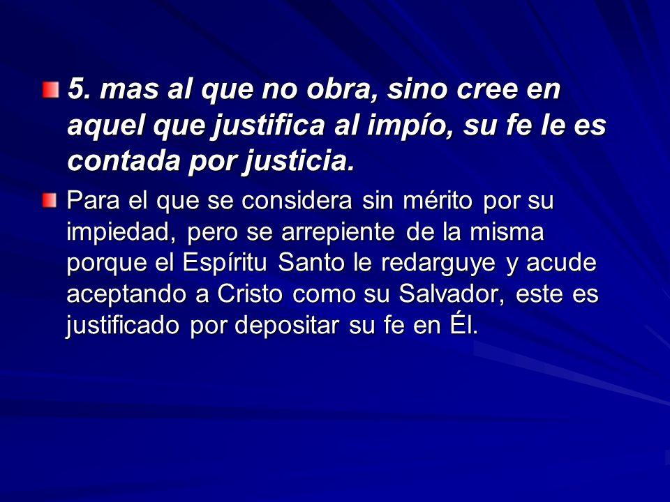 5. mas al que no obra, sino cree en aquel que justifica al impío, su fe le es contada por justicia.