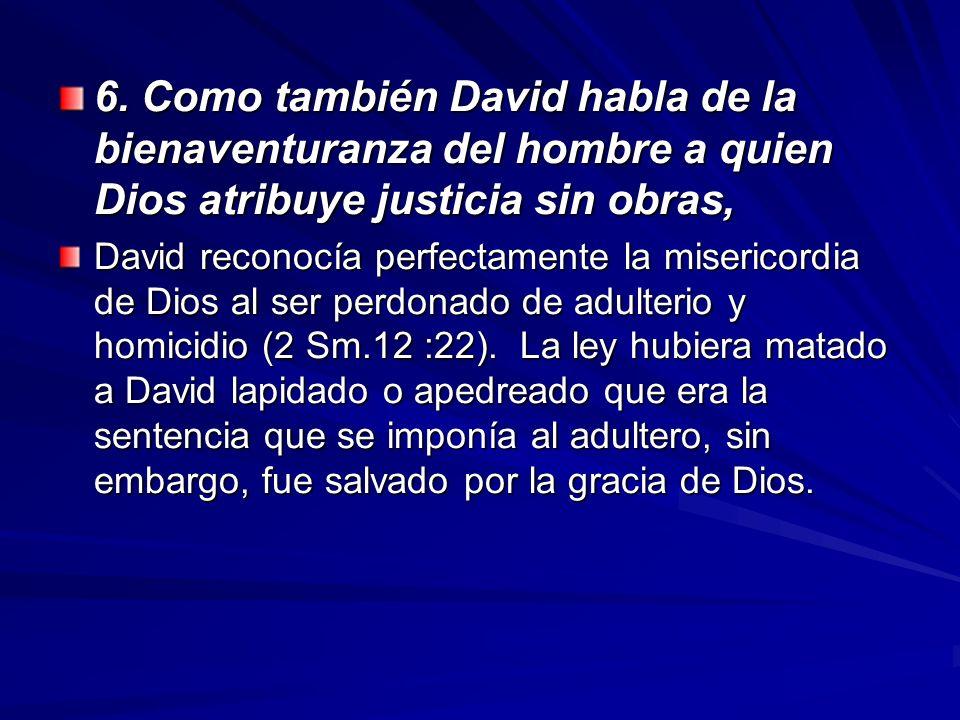 6. Como también David habla de la bienaventuranza del hombre a quien Dios atribuye justicia sin obras,