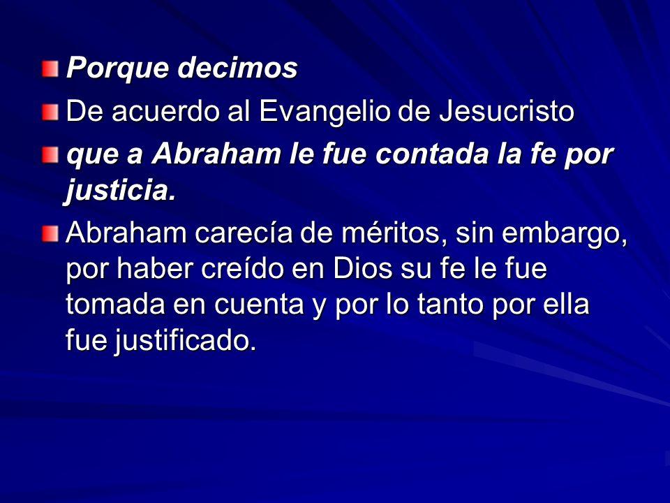 Porque decimos De acuerdo al Evangelio de Jesucristo. que a Abraham le fue contada la fe por justicia.