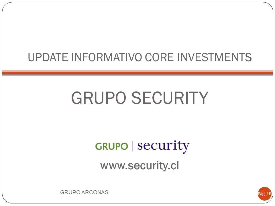 UPDATE INFORMATIVO CORE INVESTMENTS GRUPO SECURITY www.security.cl