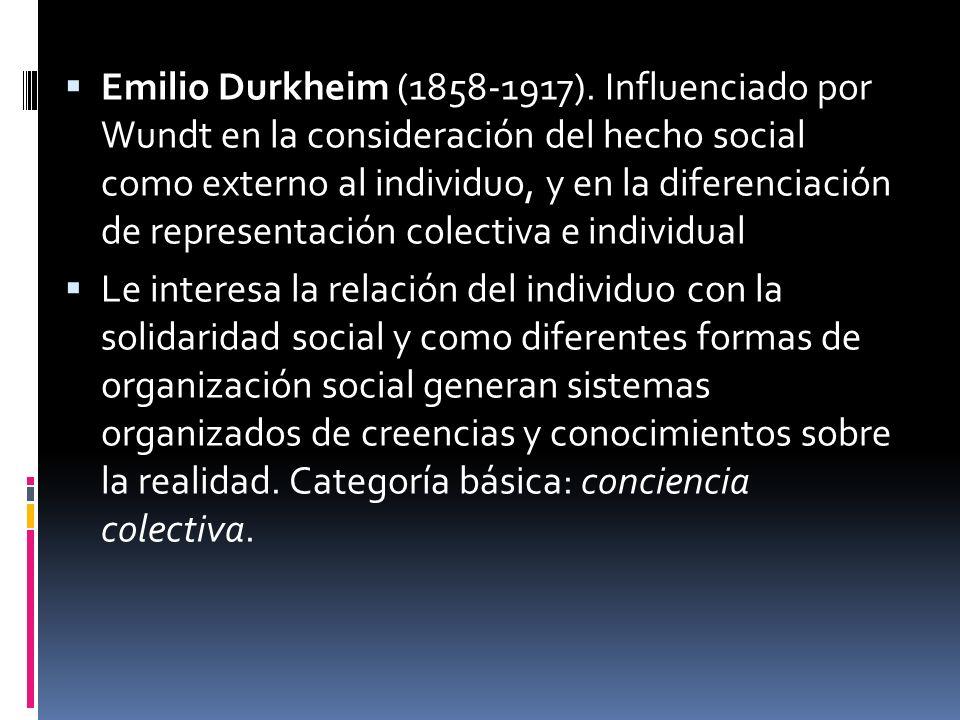 Emilio Durkheim (1858-1917). Influenciado por Wundt en la consideración del hecho social como externo al individuo, y en la diferenciación de representación colectiva e individual