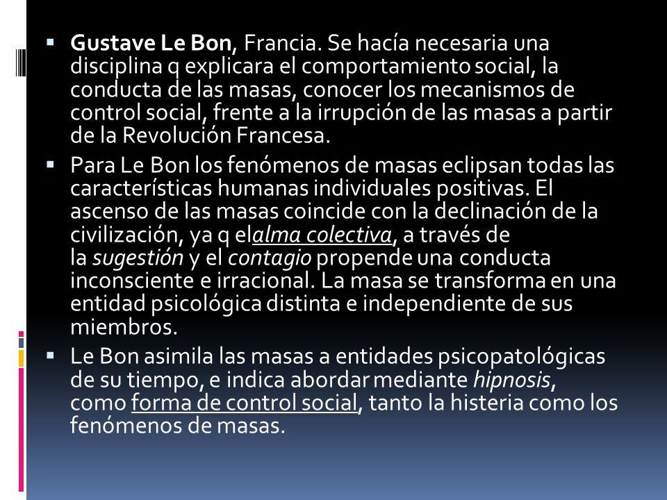 Gustave Le Bon, Francia. Se hacía necesaria una disciplina q explicara el comportamiento social, la conducta de las masas, conocer los mecanismos de control social, frente a la irrupción de las masas a partir de la Revolución Francesa.
