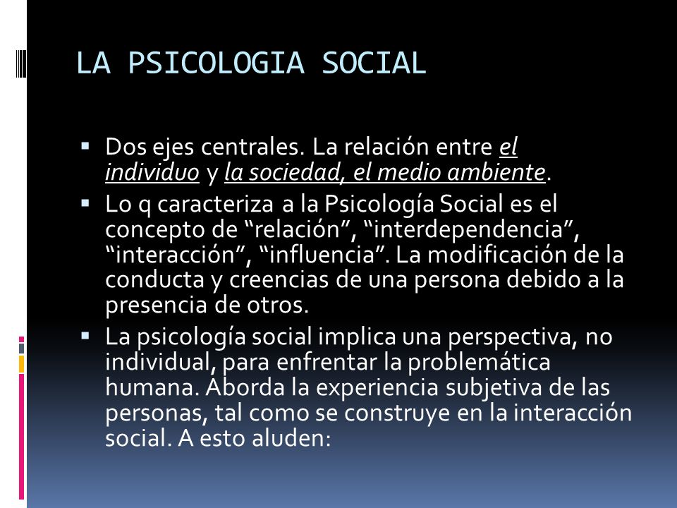 LA PSICOLOGIA SOCIAL Dos ejes centrales. La relación entre el individuo y la sociedad, el medio ambiente.