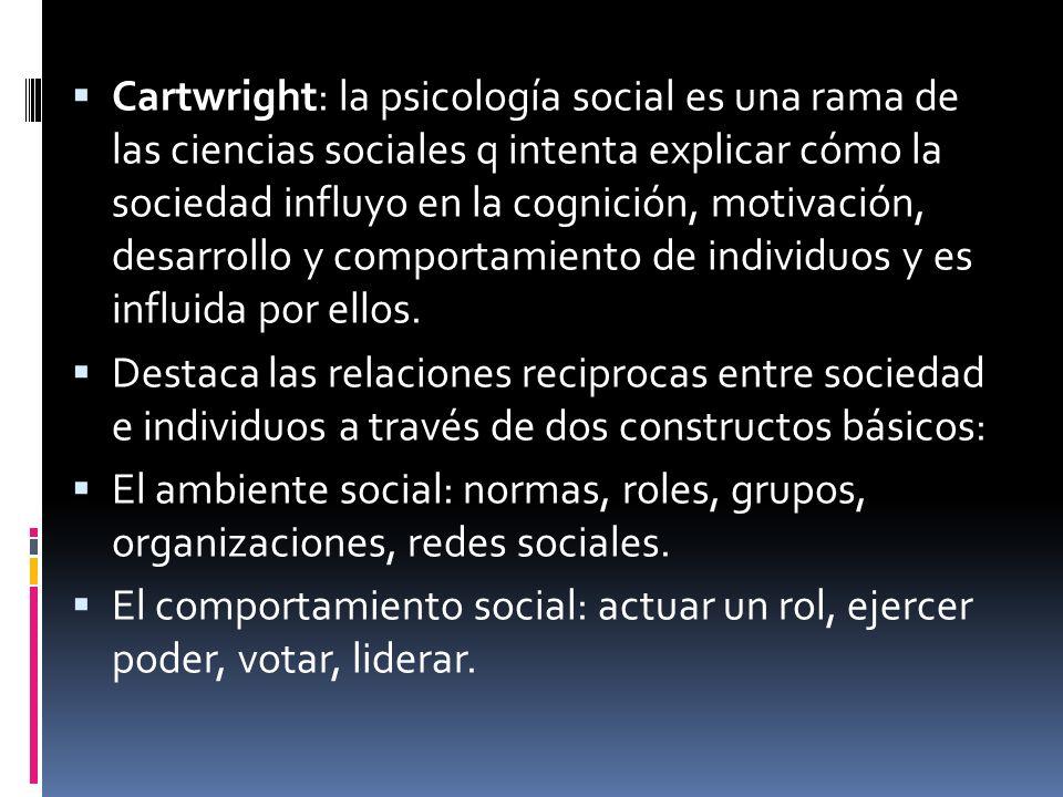 Cartwright: la psicología social es una rama de las ciencias sociales q intenta explicar cómo la sociedad influyo en la cognición, motivación, desarrollo y comportamiento de individuos y es influida por ellos.