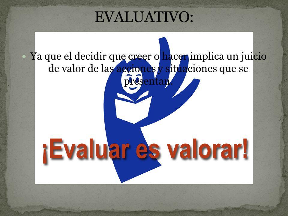 EVALUATIVO: Ya que el decidir que creer o hacer implica un juicio de valor de las acciones y situaciones que se presentan.