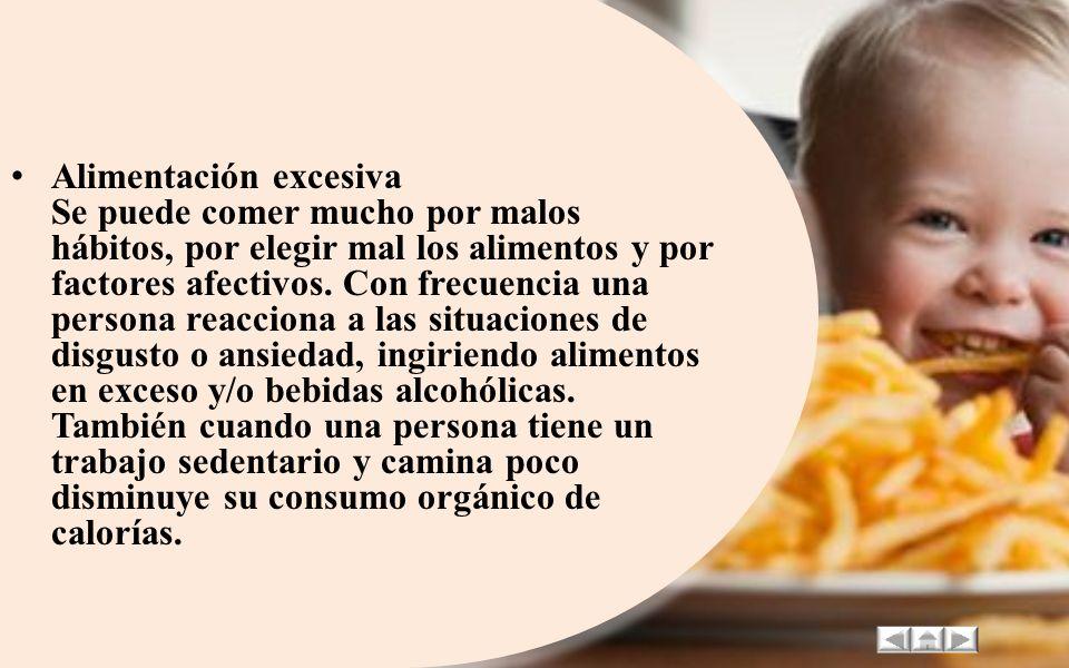 Alimentación excesiva Se puede comer mucho por malos hábitos, por elegir mal los alimentos y por factores afectivos.