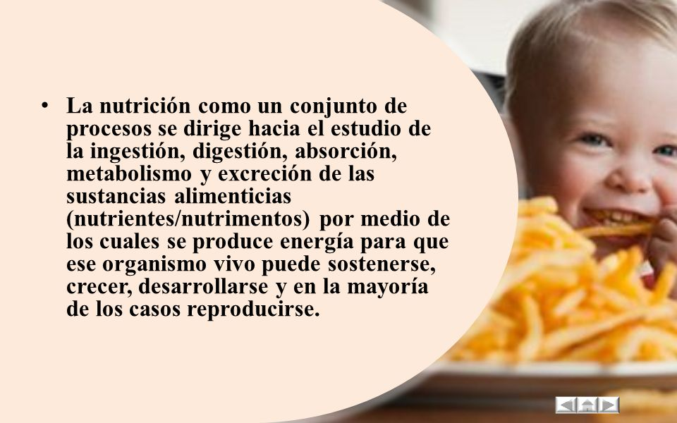 La nutrición como un conjunto de procesos se dirige hacia el estudio de la ingestión, digestión, absorción, metabolismo y excreción de las sustancias alimenticias (nutrientes/nutrimentos) por medio de los cuales se produce energía para que ese organismo vivo puede sostenerse, crecer, desarrollarse y en la mayoría de los casos reproducirse.