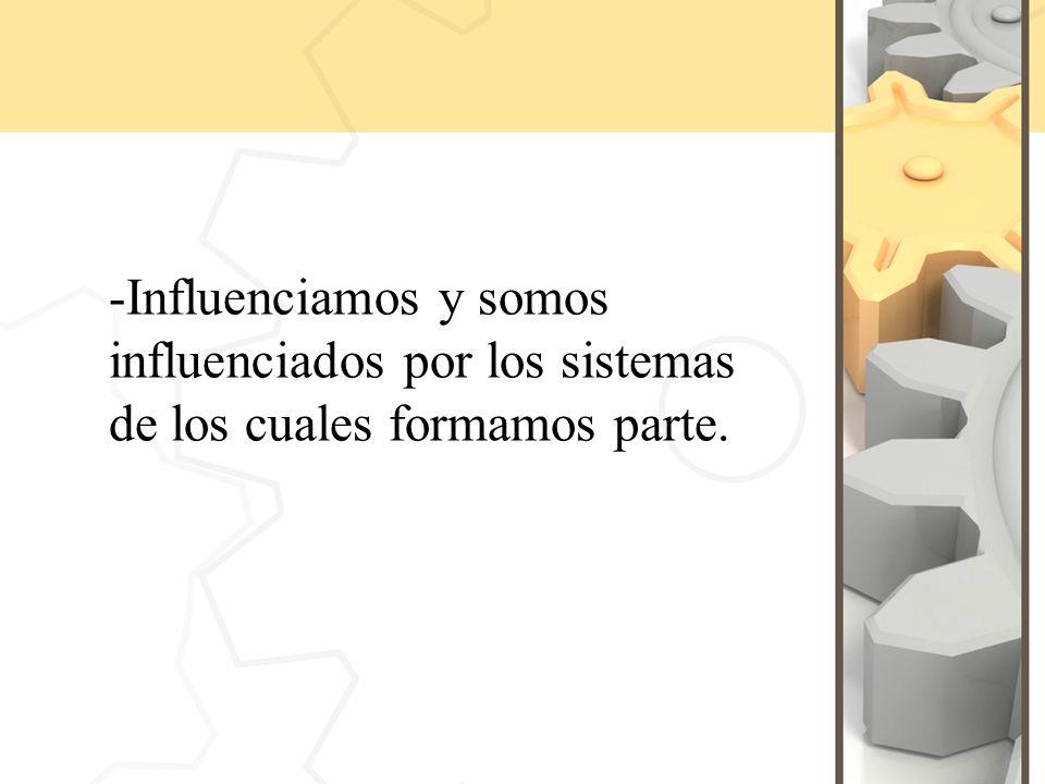 -Influenciamos y somos influenciados por los sistemas de los cuales formamos parte.