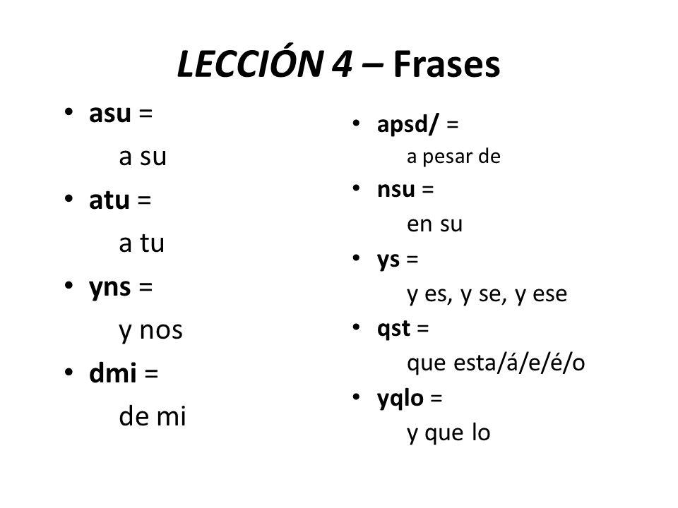 LECCIÓN 4 – Frases asu = a su atu = a tu yns = y nos dmi = de mi