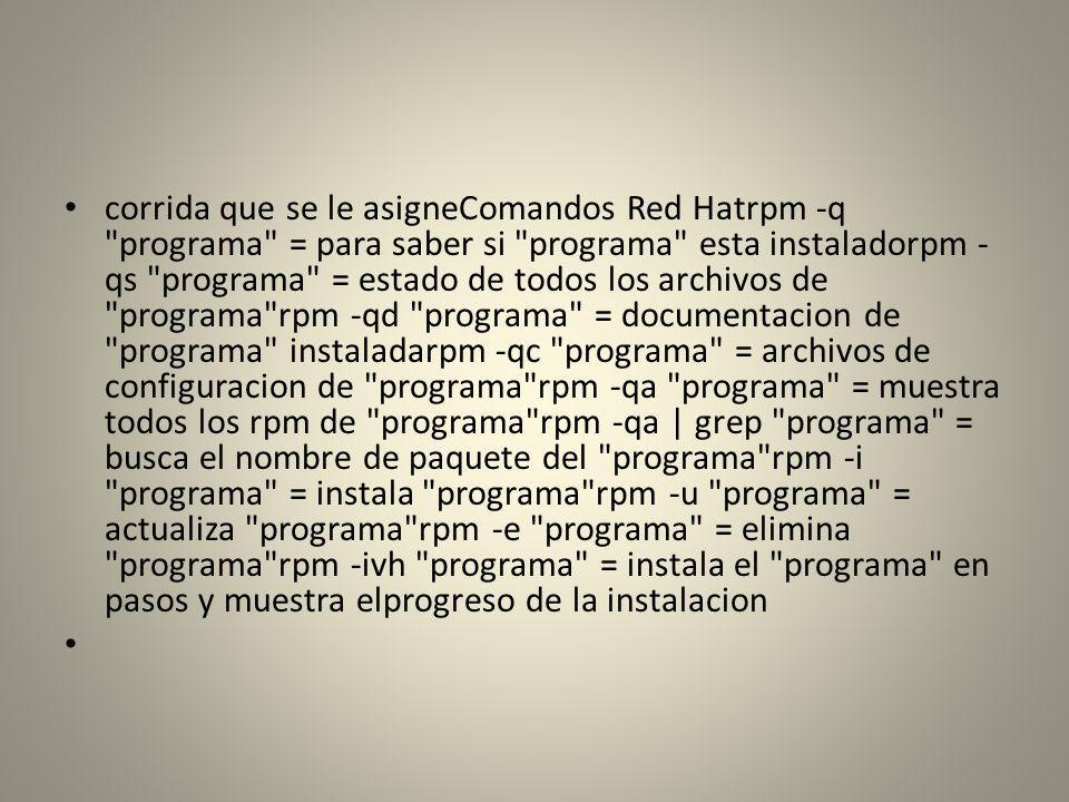 corrida que se le asigneComandos Red Hatrpm -q programa = para saber si programa esta instaladorpm -qs programa = estado de todos los archivos de programa rpm -qd programa = documentacion de programa instaladarpm -qc programa = archivos de configuracion de programa rpm -qa programa = muestra todos los rpm de programa rpm -qa | grep programa = busca el nombre de paquete del programa rpm -i programa = instala programa rpm -u programa = actualiza programa rpm -e programa = elimina programa rpm -ivh programa = instala el programa en pasos y muestra elprogreso de la instalacion