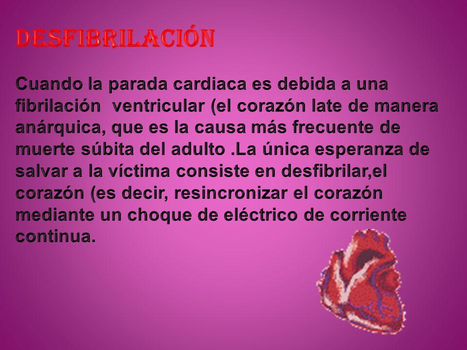 DESFIBRILACIÓN Cuando la parada cardiaca es debida a una fibrilación ventricular (el corazón late de manera anárquica, que es la causa más frecuente de muerte súbita del adulto .La única esperanza de salvar a la víctima consiste en desfibrilar,el corazón (es decir, resincronizar el corazón mediante un choque de eléctrico de corriente continua.