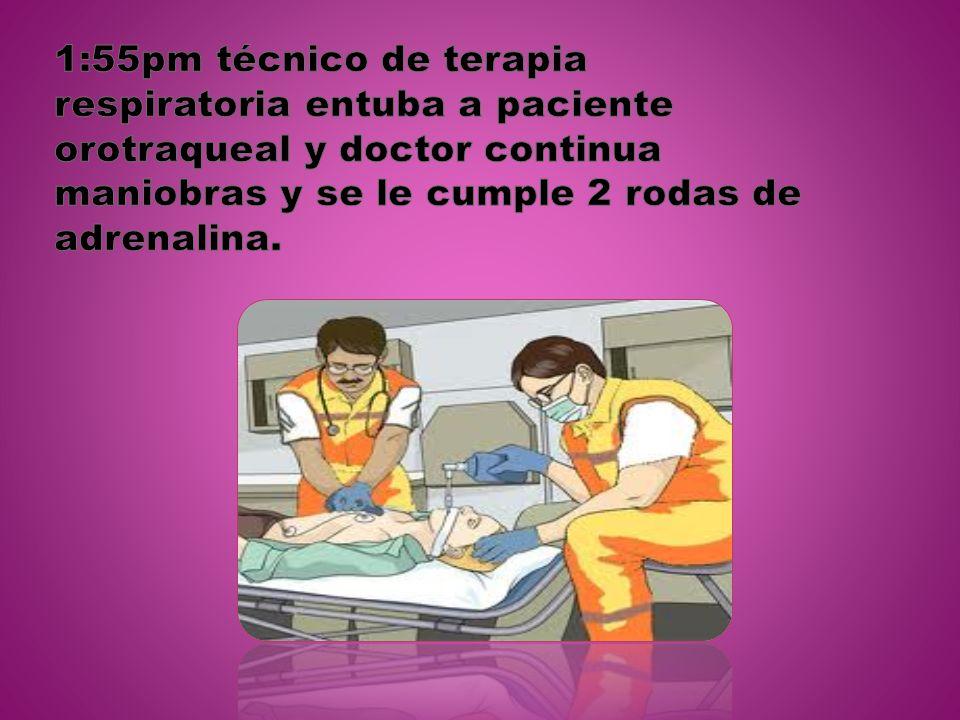 1:55pm técnico de terapia respiratoria entuba a paciente orotraqueal y doctor continua maniobras y se le cumple 2 rodas de adrenalina.