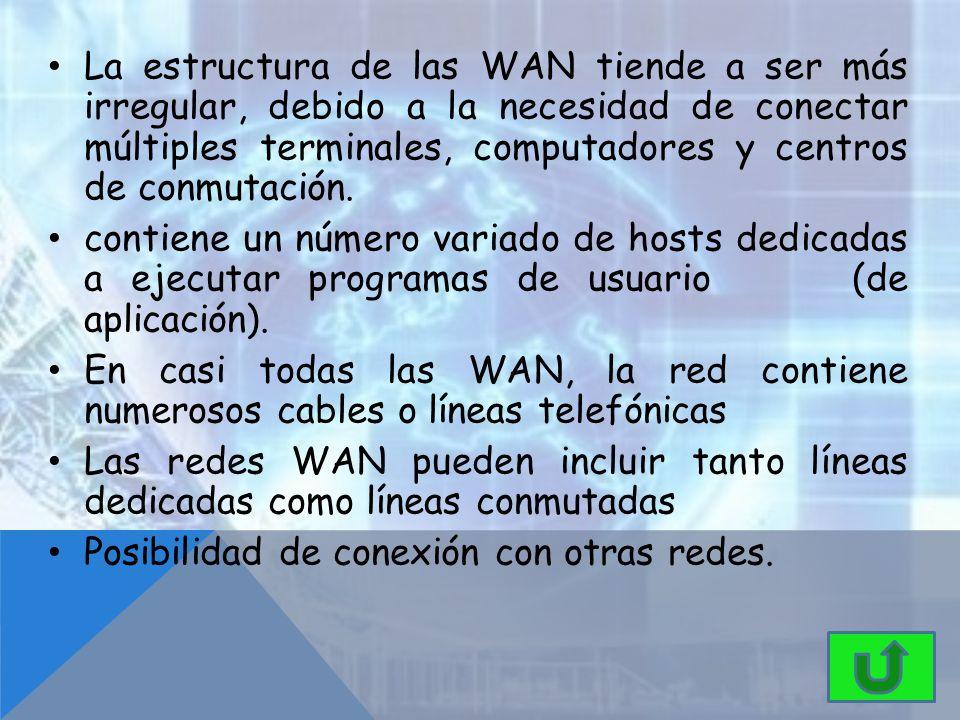 La estructura de las WAN tiende a ser más irregular, debido a la necesidad de conectar múltiples terminales, computadores y centros de conmutación.