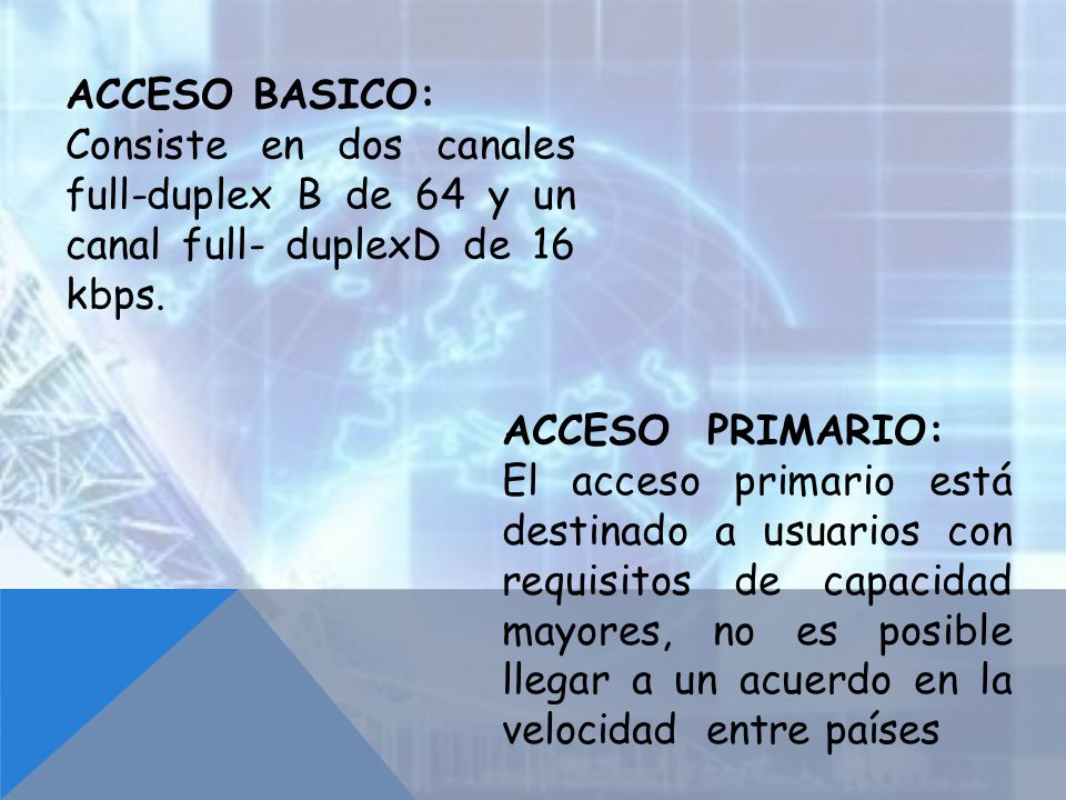 ACCESO BASICO: Consiste en dos canales full-duplex B de 64 y un canal full- duplexD de 16 kbps. ACCESO PRIMARIO: