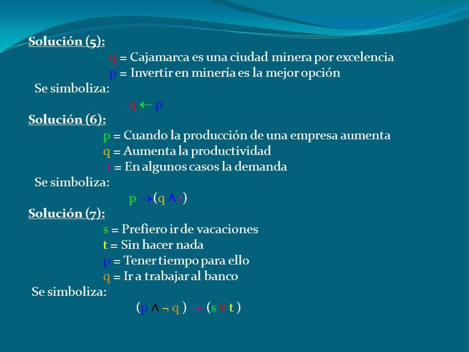 Solución (5): q = Cajamarca es una ciudad minera por excelencia. p = Invertir en minería es la mejor opción.