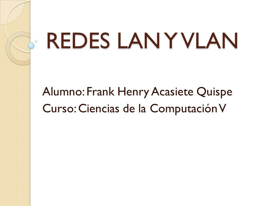 REDES LAN Y VLAN Alumno: Frank Henry Acasiete Quispe
