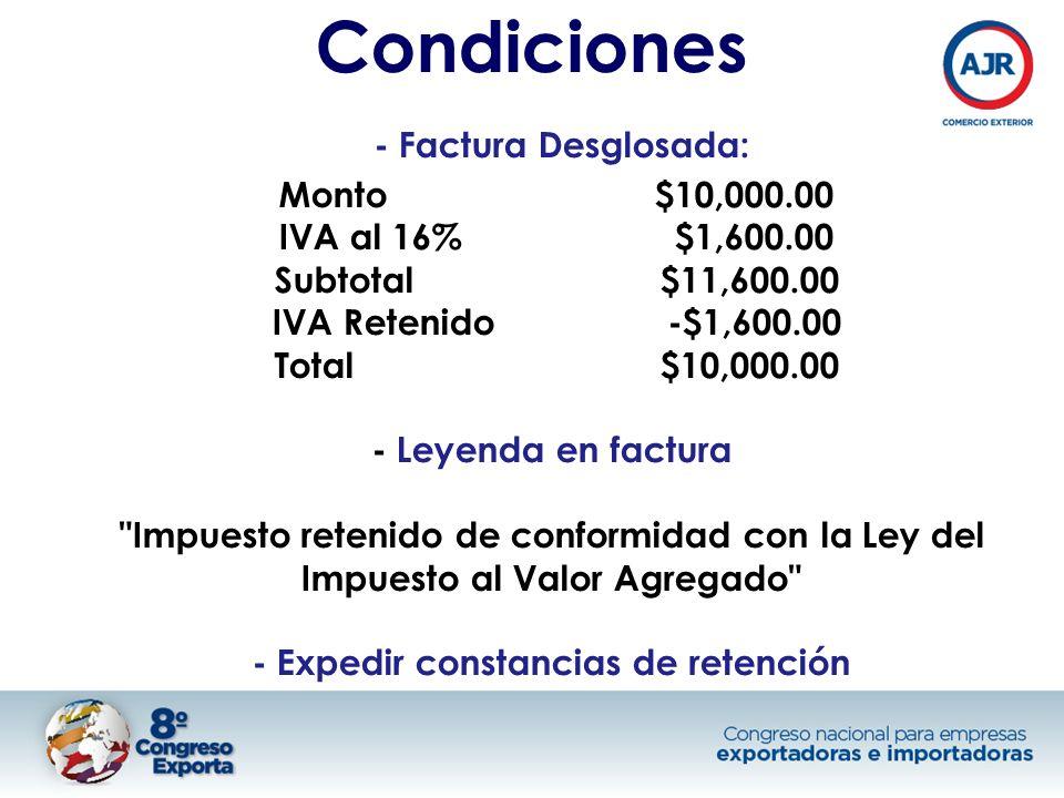 Condiciones - Factura Desglosada: Monto $10,000.00 IVA al 16% $1,600.00 Subtotal $11,600.00 IVA Retenido -$1,600.00 Total $10,000.00 - Leyenda en factura Impuesto retenido de conformidad con la Ley del Impuesto al Valor Agregado - Expedir constancias de retención