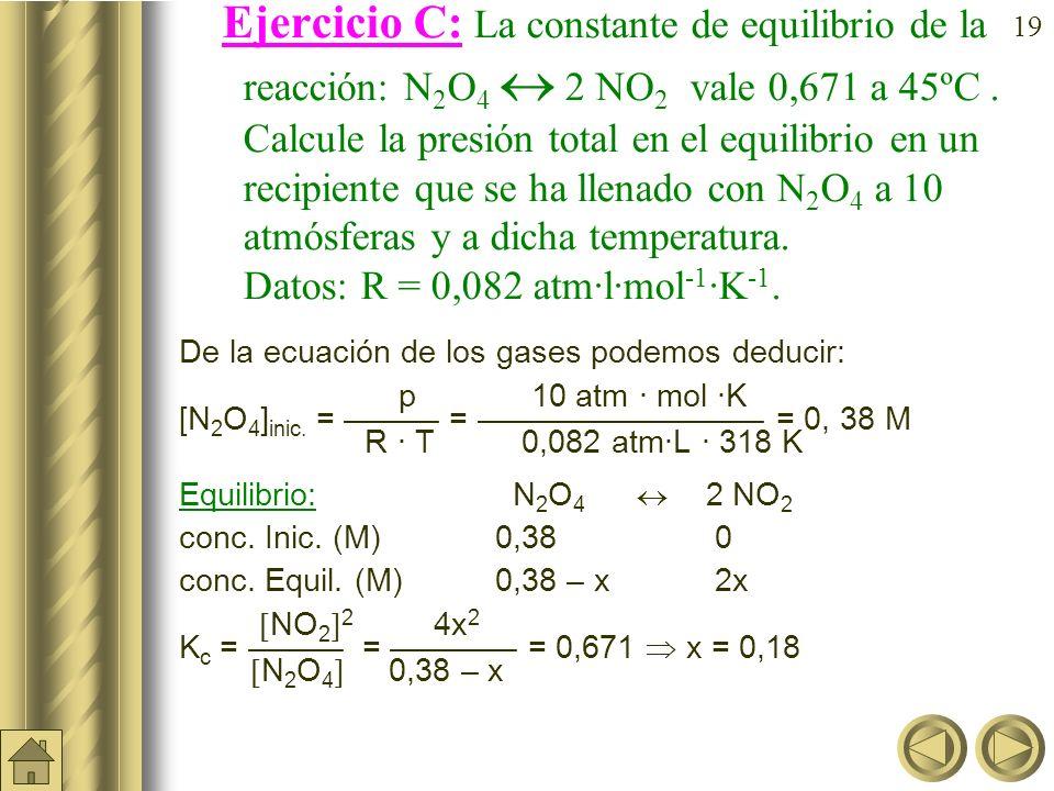 Ejercicio C: La constante de equilibrio de la reacción: N2O4  2 NO2 vale 0,671 a 45ºC . Calcule la presión total en el equilibrio en un recipiente que se ha llenado con N2O4 a 10 atmósferas y a dicha temperatura. Datos: R = 0,082 atm·l·mol-1·K-1.