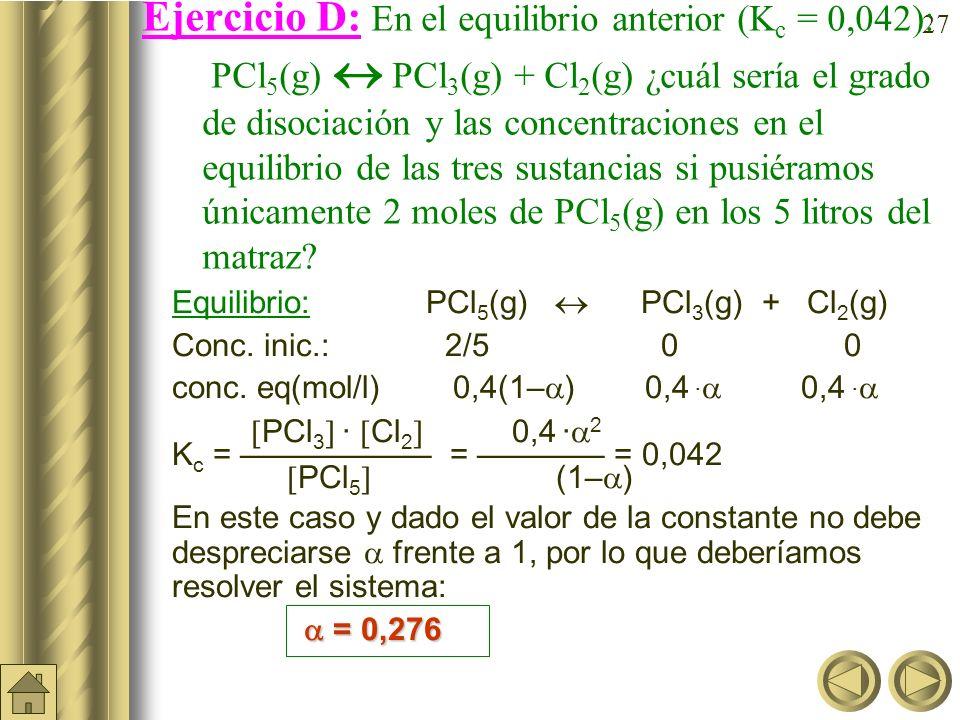 Ejercicio D: En el equilibrio anterior (Kc = 0,042): PCl5(g)  PCl3(g) + Cl2(g) ¿cuál sería el grado de disociación y las concentraciones en el equilibrio de las tres sustancias si pusiéramos únicamente 2 moles de PCl5(g) en los 5 litros del matraz