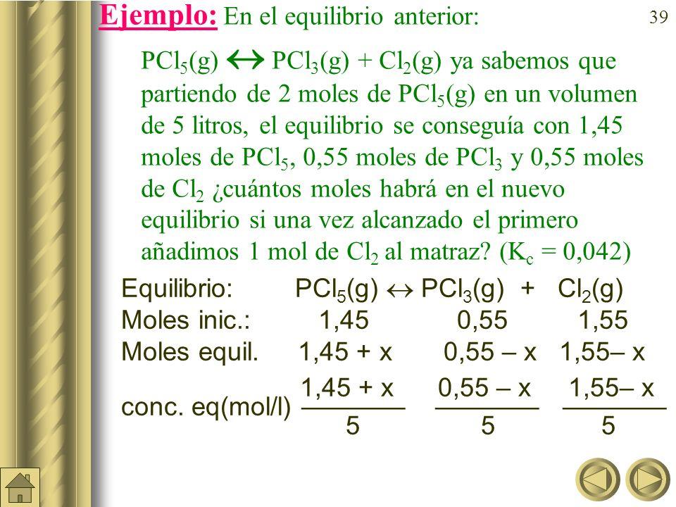 Ejemplo: En el equilibrio anterior: PCl5(g)  PCl3(g) + Cl2(g) ya sabemos que partiendo de 2 moles de PCl5(g) en un volumen de 5 litros, el equilibrio se conseguía con 1,45 moles de PCl5, 0,55 moles de PCl3 y 0,55 moles de Cl2 ¿cuántos moles habrá en el nuevo equilibrio si una vez alcanzado el primero añadimos 1 mol de Cl2 al matraz (Kc = 0,042)