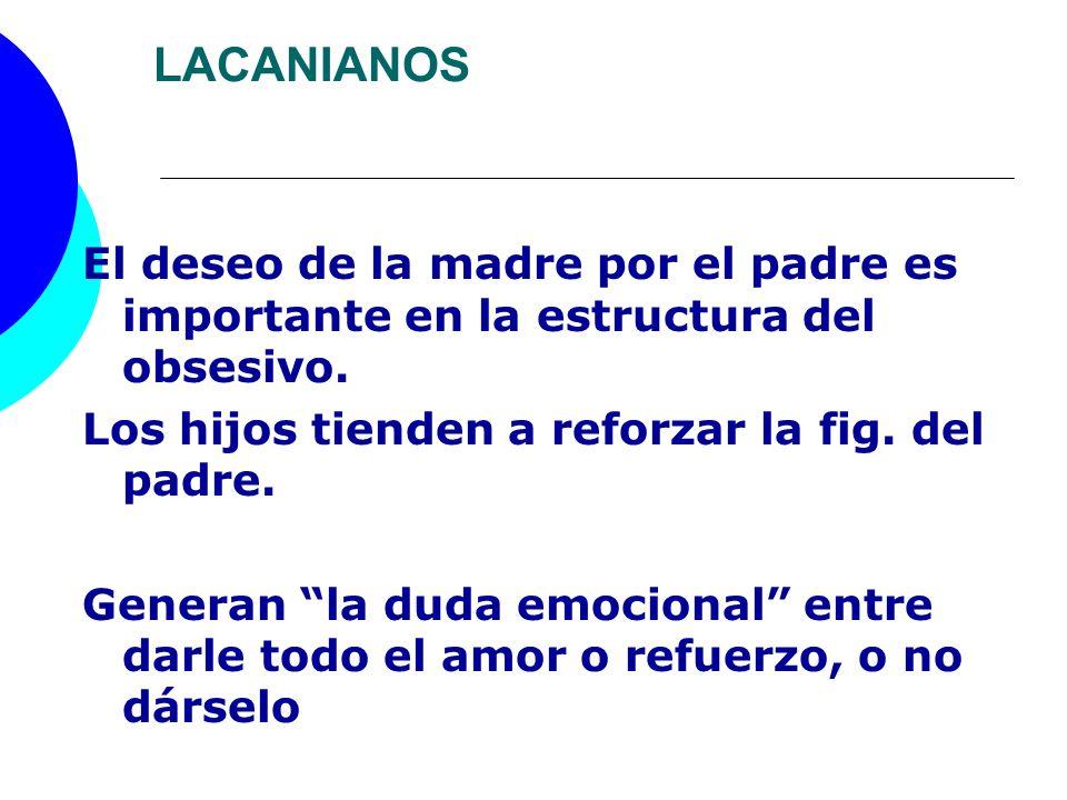 LACANIANOSEl deseo de la madre por el padre es importante en la estructura del obsesivo. Los hijos tienden a reforzar la fig. del padre.