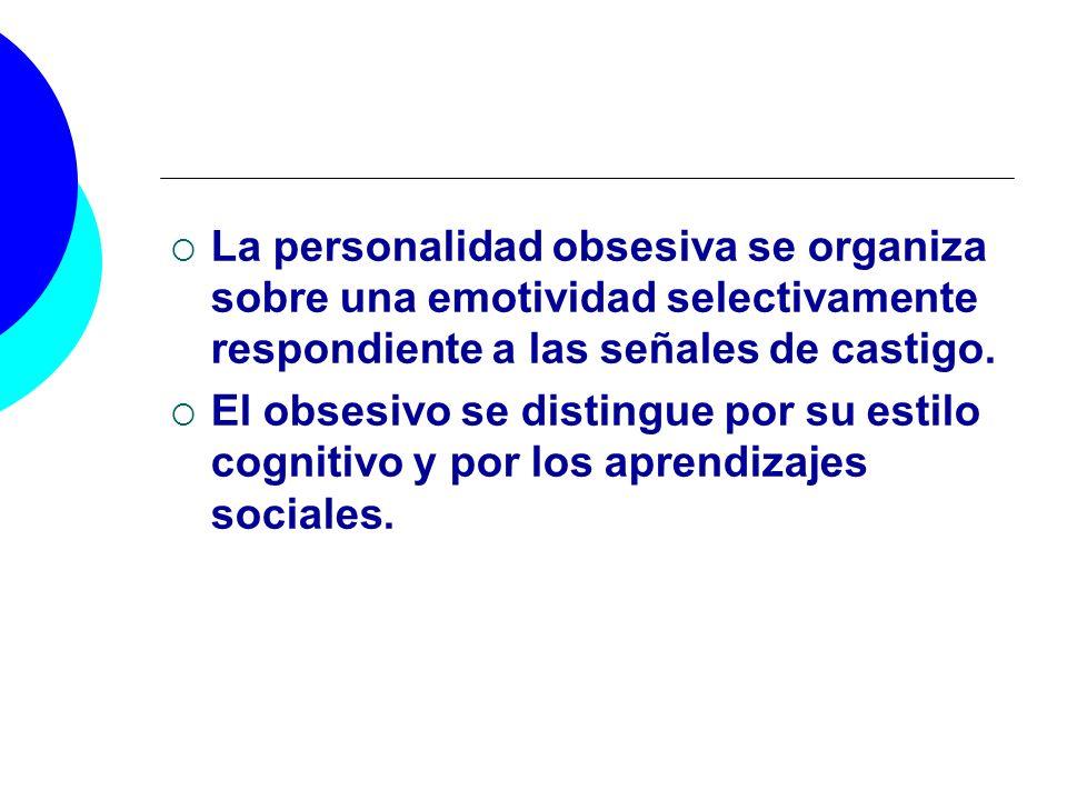 La personalidad obsesiva se organiza sobre una emotividad selectivamente respondiente a las señales de castigo.