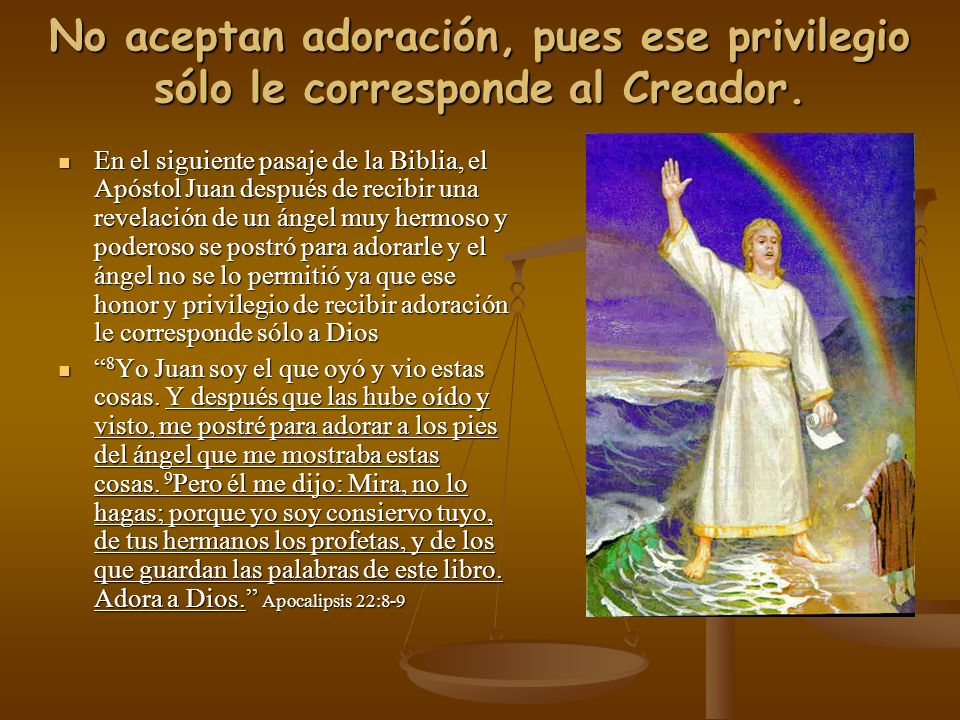 No aceptan adoración, pues ese privilegio sólo le corresponde al Creador.
