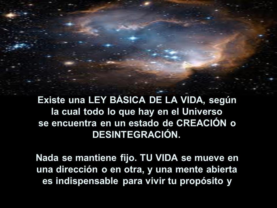 Existe una LEY BÁSICA DE LA VIDA, según la cual todo lo que hay en el Universo se encuentra en un estado de CREACIÓN o DESINTEGRACIÓN. Nada se mantiene fijo.