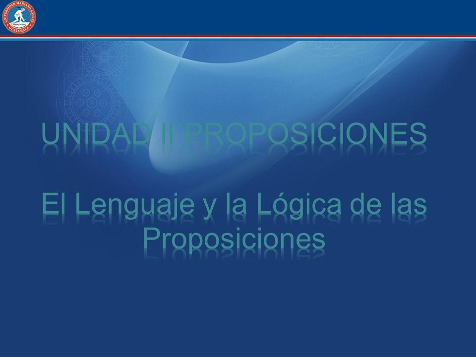 UNIDAD II PROPOSICIONES El Lenguaje y la Lógica de las Proposiciones