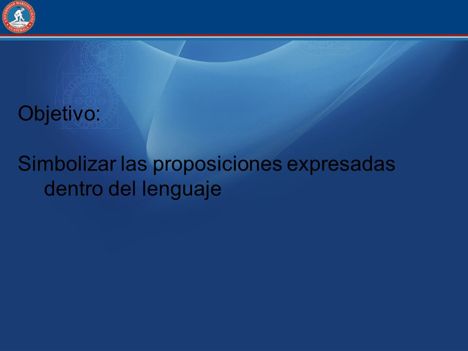 Objetivo: Simbolizar las proposiciones expresadas dentro del lenguaje