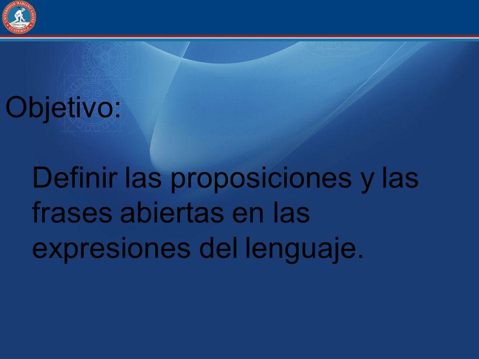 Objetivo: Definir las proposiciones y las frases abiertas en las expresiones del lenguaje.