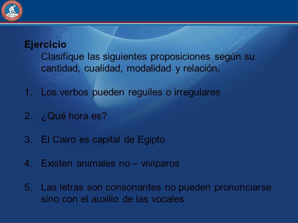 Ejercicio Clasifique las siguientes proposiciones según su cantidad, cualidad, modalidad y relación.