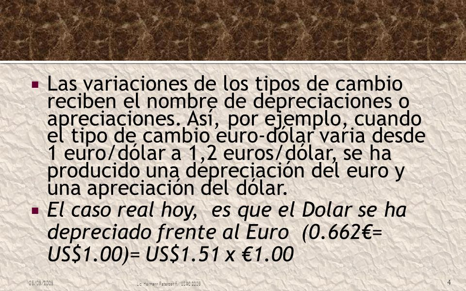 Las variaciones de los tipos de cambio reciben el nombre de depreciaciones o apreciaciones. Así, por ejemplo, cuando el tipo de cambio euro-dólar varia desde 1 euro/dólar a 1,2 euros/dólar, se ha producido una depreciación del euro y una apreciación del dólar.