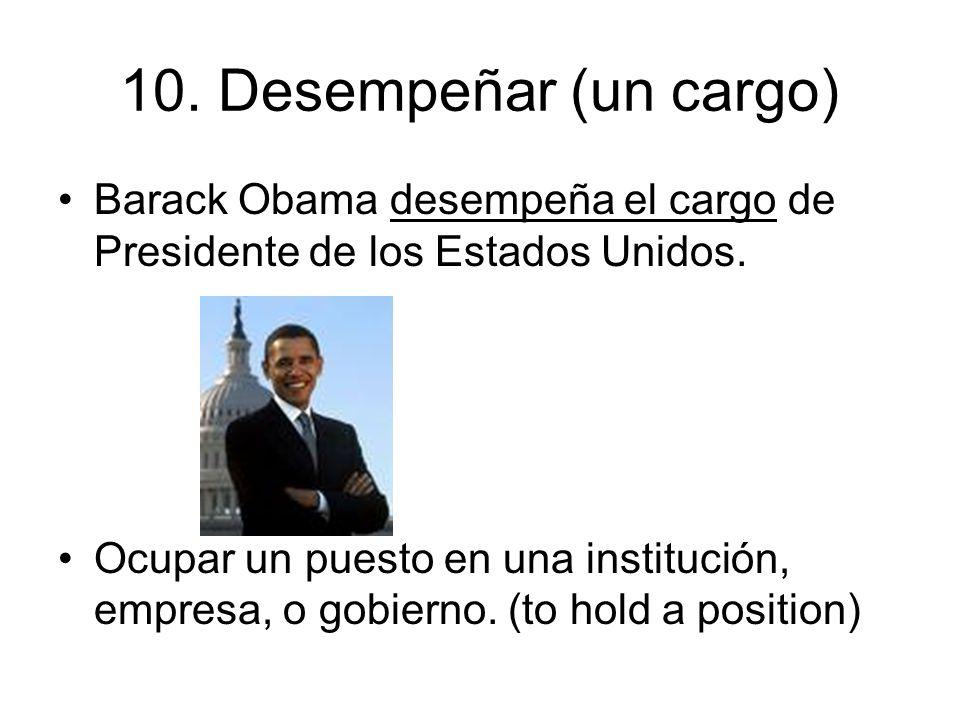 10. Desempeñar (un cargo) Barack Obama desempeña el cargo de Presidente de los Estados Unidos.