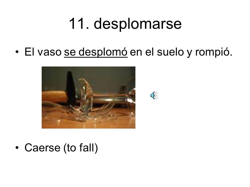 11. desplomarse El vaso se desplomó en el suelo y rompió.