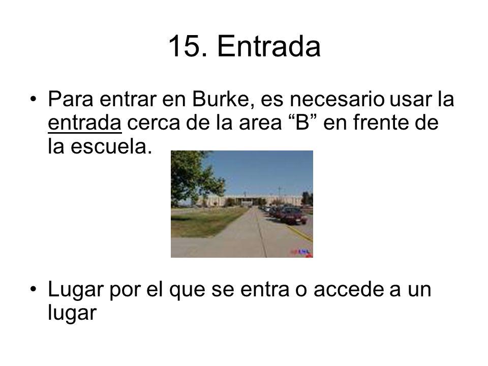 15. Entrada Para entrar en Burke, es necesario usar la entrada cerca de la area B en frente de la escuela.