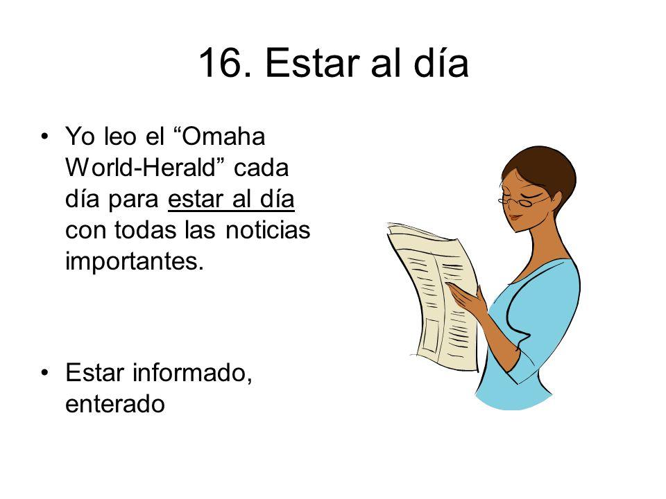 16. Estar al día Yo leo el Omaha World-Herald cada día para estar al día con todas las noticias importantes.