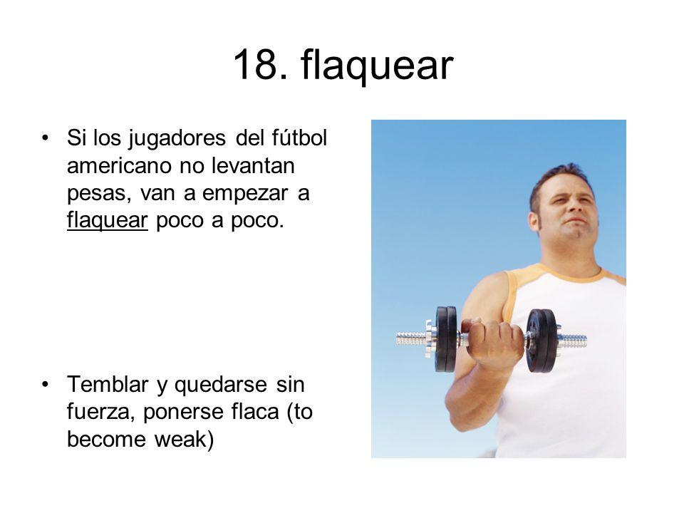 18. flaquear Si los jugadores del fútbol americano no levantan pesas, van a empezar a flaquear poco a poco.