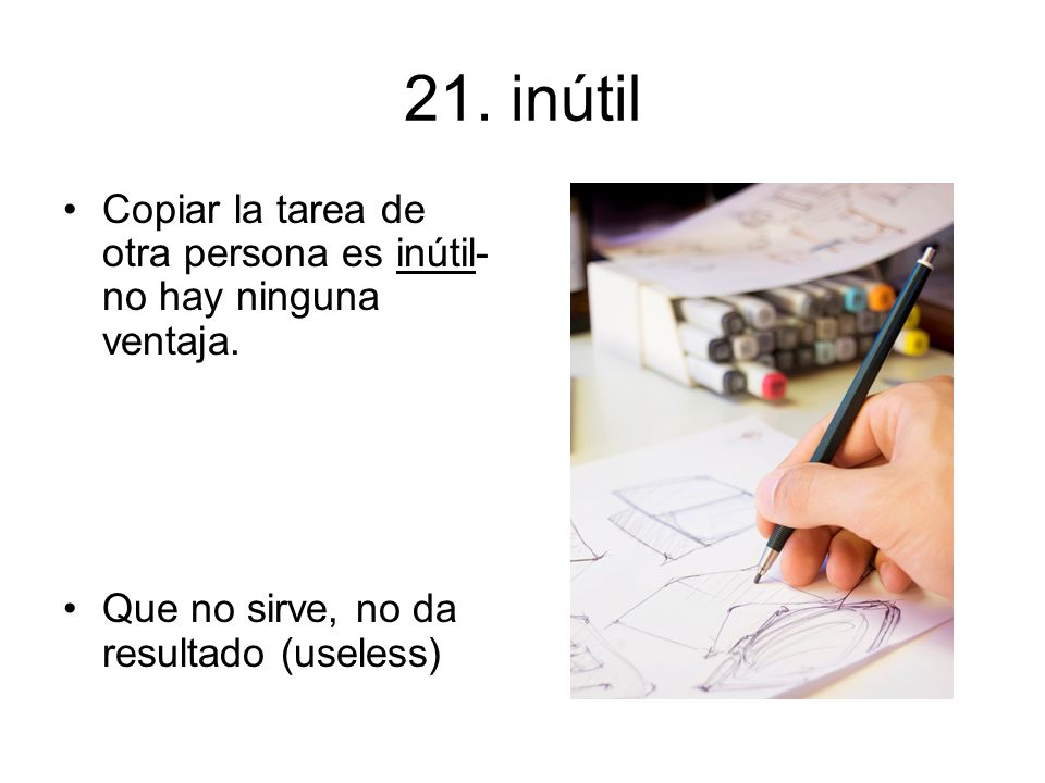 21. inútil Copiar la tarea de otra persona es inútil-no hay ninguna ventaja.