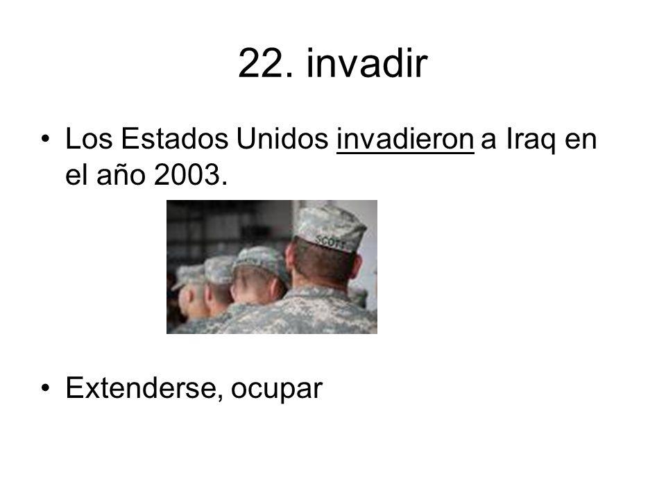 22. invadir Los Estados Unidos invadieron a Iraq en el año 2003.