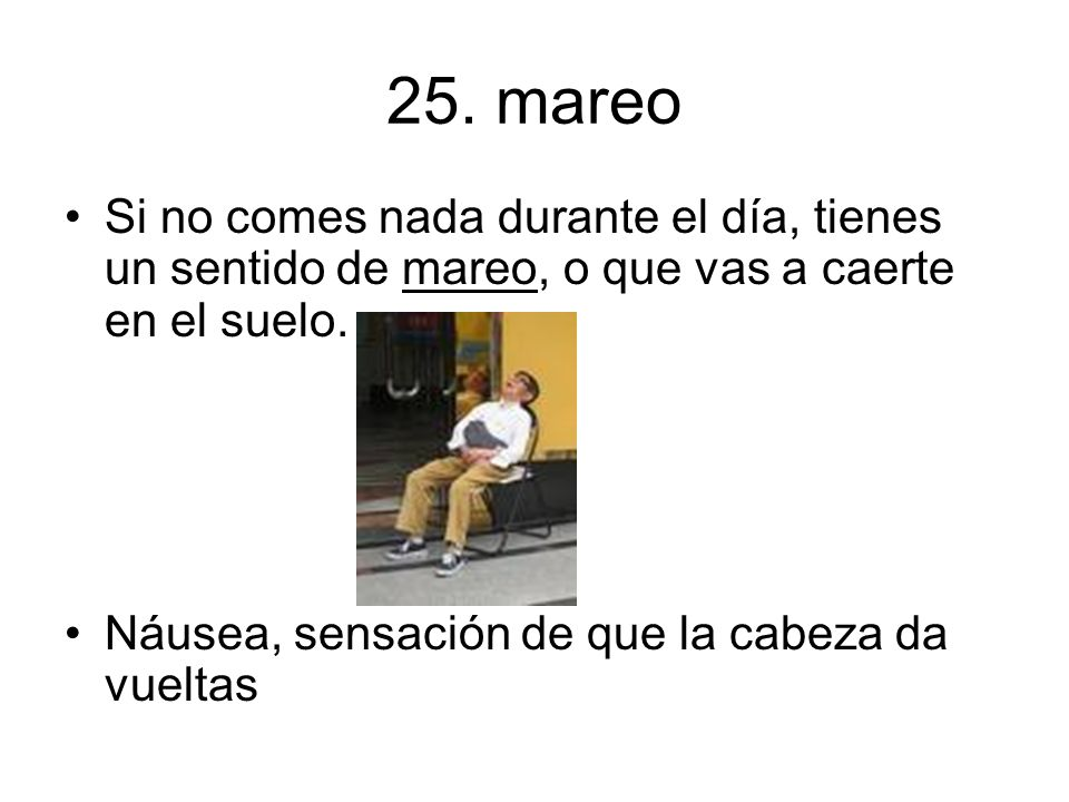 25. mareo Si no comes nada durante el día, tienes un sentido de mareo, o que vas a caerte en el suelo.